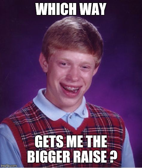 Bad Luck Brian Meme | WHICH WAY GETS ME THE BIGGER RAISE ? | image tagged in memes,bad luck brian | made w/ Imgflip meme maker