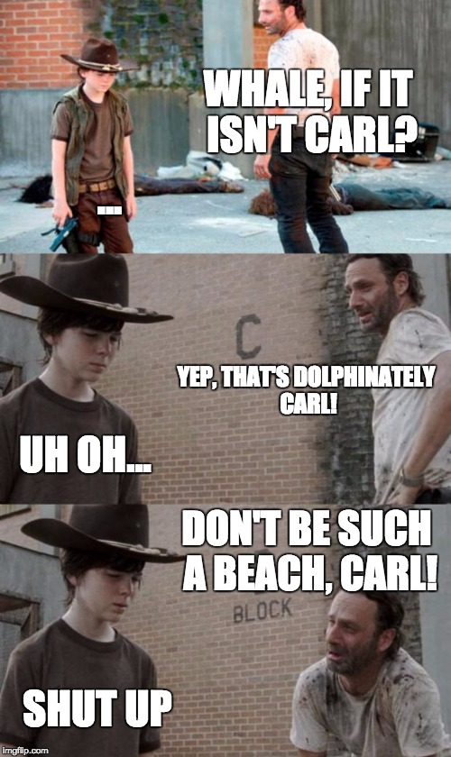 Rick and Carl 3 Meme | WHALE, IF IT ISN'T CARL? ... YEP, THAT'S DOLPHINATELY CARL! UH OH... DON'T BE SUCH A BEACH, CARL! SHUT UP | image tagged in memes,rick and carl 3 | made w/ Imgflip meme maker