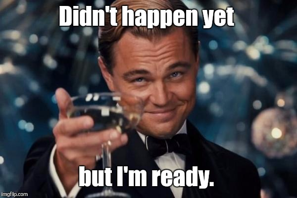 Leonardo Dicaprio Cheers Meme | Didn't happen yet but I'm ready. | image tagged in memes,leonardo dicaprio cheers | made w/ Imgflip meme maker
