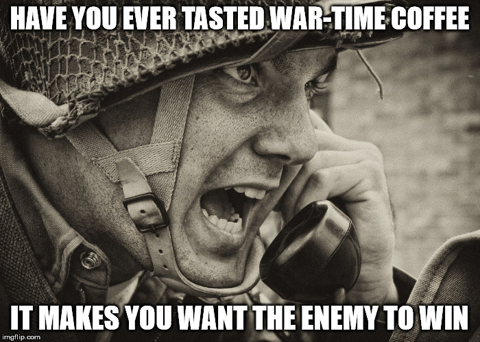 HAVE YOU EVER TASTED WAR-TIME COFFEE IT MAKES YOU WANT THE ENEMY TO WIN | made w/ Imgflip meme maker