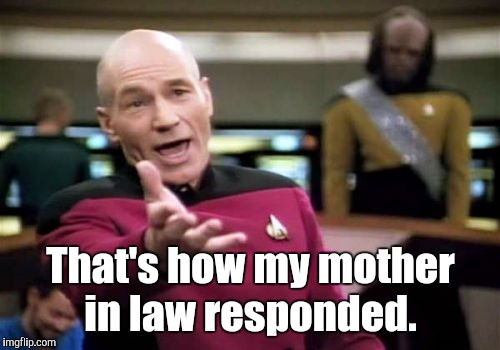 Picard Wtf Meme | That's how my mother in law responded. | image tagged in memes,picard wtf | made w/ Imgflip meme maker