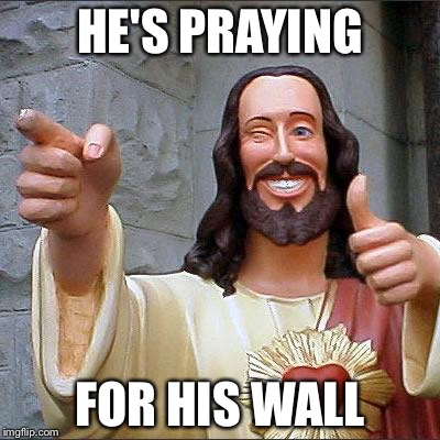 Jesus | HE'S PRAYING FOR HIS WALL | image tagged in jesus | made w/ Imgflip meme maker