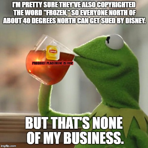 "When we talk about Disney copyrighting things... | I'M PRETTY SURE THEY'VE ALSO COPYRIGHTED THE WORD ""FROZEN,"" SO EVERYONE NORTH OF ABOUT 40 DEGREES NORTH CAN GET SUED BY DISNEY. BUT THAT'S N 