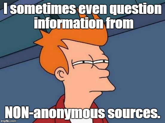Futurama Fry Meme | I sometimes even question information from NON-anonymous sources. | image tagged in memes,futurama fry | made w/ Imgflip meme maker