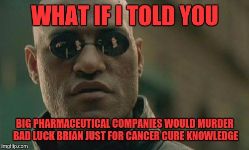 Matrix Morpheus Meme | WHAT IF I TOLD YOU BIG PHARMACEUTICAL COMPANIES WOULD MURDER BAD LUCK BRIAN JUST FOR CANCER CURE KNOWLEDGE | image tagged in memes,matrix morpheus | made w/ Imgflip meme maker
