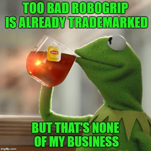 But Thats None Of My Business Meme | TOO BAD ROBOGRIP IS ALREADY TRADEMARKED BUT THAT'S NONE OF MY BUSINESS | image tagged in memes,but thats none of my business,kermit the frog | made w/ Imgflip meme maker