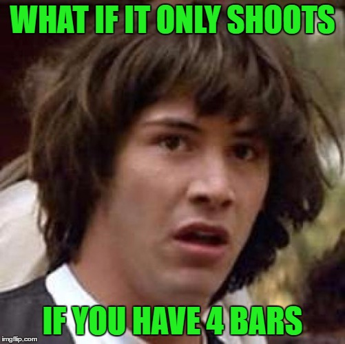 Conspiracy Keanu Meme | WHAT IF IT ONLY SHOOTS IF YOU HAVE 4 BARS | image tagged in memes,conspiracy keanu | made w/ Imgflip meme maker