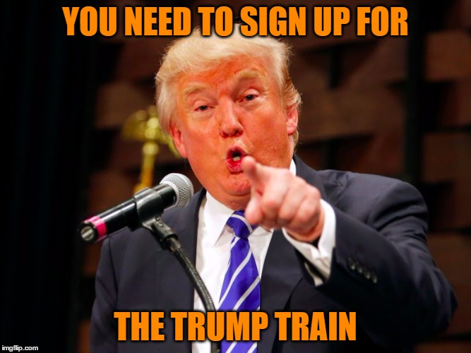 trump point | YOU NEED TO SIGN UP FOR THE TRUMP TRAIN | image tagged in trump point | made w/ Imgflip meme maker