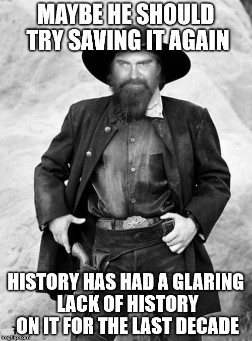 Swiggy gunslinger | MAYBE HE SHOULD TRY SAVING IT AGAIN HISTORY HAS HAD A GLARING LACK OF HISTORY ON IT FOR THE LAST DECADE | image tagged in swiggy gunslinger | made w/ Imgflip meme maker