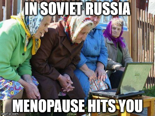 Babushkas On Facebook | IN SOVIET RUSSIA MENOPAUSE HITS YOU | image tagged in memes,babushkas on facebook | made w/ Imgflip meme maker