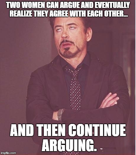 Based on a true story. | TWO WOMEN CAN ARGUE AND EVENTUALLY REALIZE THEY AGREE WITH EACH OTHER... AND THEN CONTINUE ARGUING. | image tagged in memes,face you make robert downey jr | made w/ Imgflip meme maker