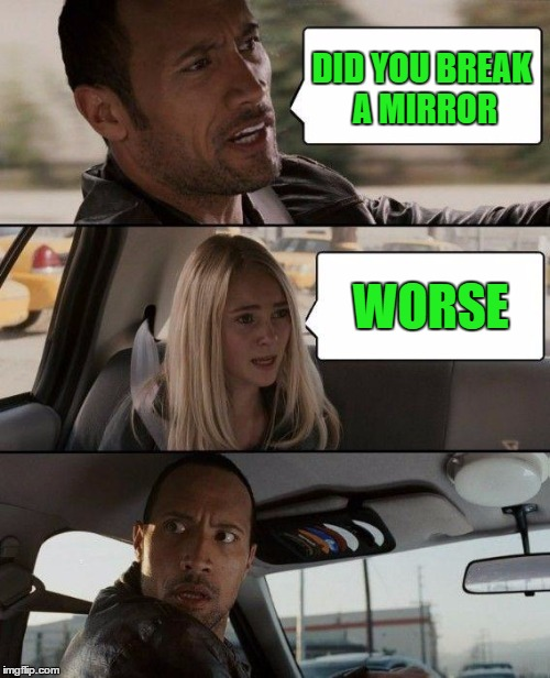 The Rock Driving Meme | DID YOU BREAK A MIRROR WORSE | image tagged in memes,the rock driving | made w/ Imgflip meme maker