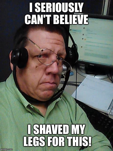 Telemarketer |  I SERIOUSLY CAN'T BELIEVE; I SHAVED MY LEGS FOR THIS! | image tagged in telemarketer | made w/ Imgflip meme maker