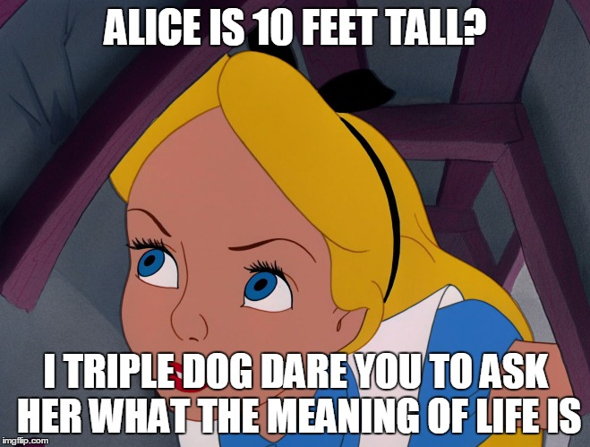 Go ask Alice when she's 10 feet tall... about the meaning of life. I dare ya! | ALICE IS 10 FEET TALL? I TRIPLE DOG DARE YOU TO ASK HER WHAT THE MEANING OF LIFE IS | image tagged in alice feeling curious | made w/ Imgflip meme maker