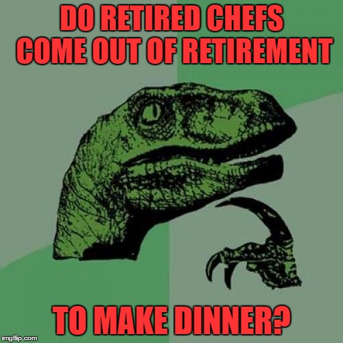 Don't ask 'em to dinner or breakfast or brunch Cause girls they want to have lunch Oh girls just want to have lunch | DO RETIRED CHEFS COME OUT OF RETIREMENT TO MAKE DINNER? | image tagged in memes,philosoraptor | made w/ Imgflip meme maker