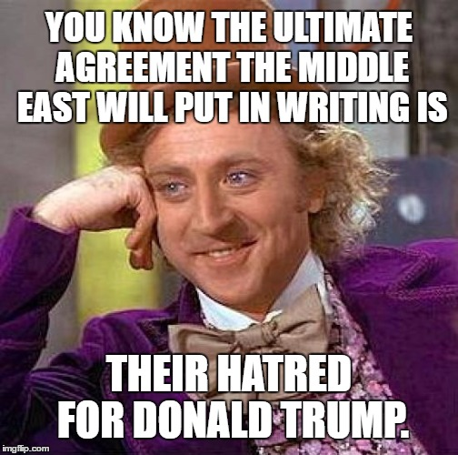 Wonka Says Ultimate Middle East Agreement Is Hatred For Donald Trump | YOU KNOW THE ULTIMATE AGREEMENT THE MIDDLE EAST WILL PUT IN WRITING IS THEIR HATRED FOR DONALD TRUMP. | image tagged in memes,creepy condescending wonka,middle east,donald trump wall,israel jews,muslim ban | made w/ Imgflip meme maker
