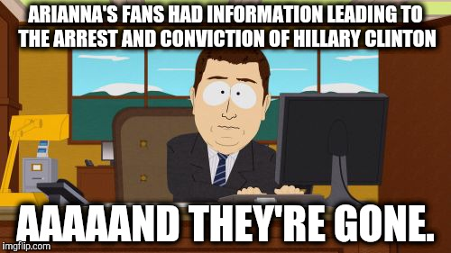 Aaaaand Its Gone Meme | ARIANNA'S FANS HAD INFORMATION LEADING TO THE ARREST AND CONVICTION OF HILLARY CLINTON AAAAAND THEY'RE GONE. | image tagged in memes,aaaaand its gone | made w/ Imgflip meme maker