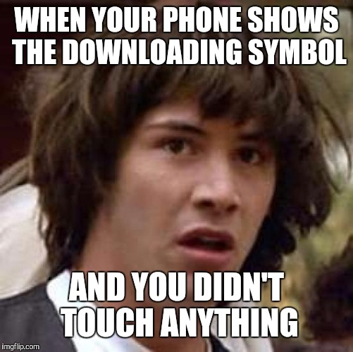 Conspiracy Keanu Meme | WHEN YOUR PHONE SHOWS THE DOWNLOADING SYMBOL AND YOU DIDN'T TOUCH ANYTHING | image tagged in memes,conspiracy keanu | made w/ Imgflip meme maker