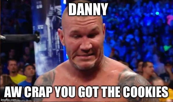 Why do I feel like this | DANNY AW CRAP YOU GOT THE COOKIES | image tagged in wwe,randy orton,wwe raw | made w/ Imgflip meme maker