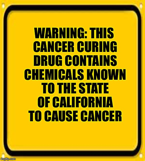 WARNING: THIS CANCER CURING DRUG CONTAINS CHEMICALS KNOWN TO THE STATE OF CALIFORNIA TO CAUSE CANCER | made w/ Imgflip meme maker