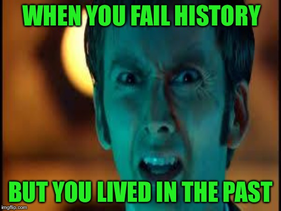 WHEN YOU FAIL HISTORY BUT YOU LIVED IN THE PAST | made w/ Imgflip meme maker
