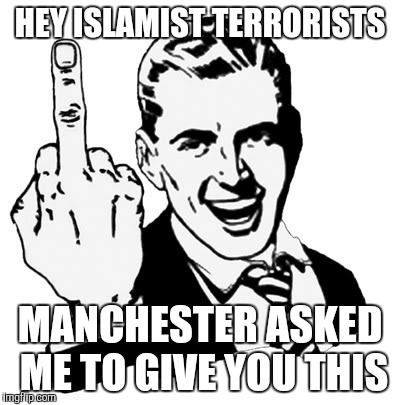 1950s Middle Finger Meme | HEY ISLAMIST TERRORISTS MANCHESTER ASKED ME TO GIVE YOU THIS | image tagged in memes,1950s middle finger | made w/ Imgflip meme maker