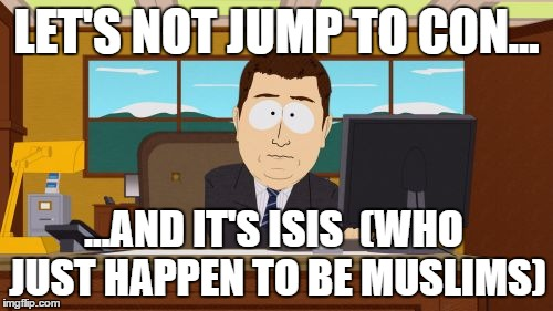 Aaaaand Its Gone Meme | LET'S NOT JUMP TO CON... ...AND IT'S ISIS  (WHO JUST HAPPEN TO BE MUSLIMS) | image tagged in memes,aaaaand its gone | made w/ Imgflip meme maker
