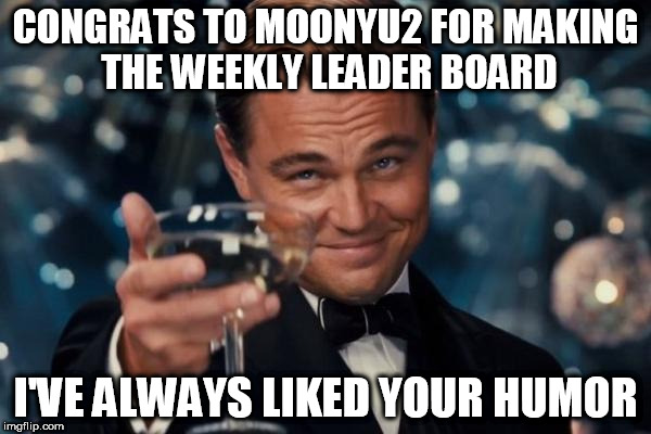 [With the exception of any NSFW stuff] | CONGRATS TO MOONYU2 FOR MAKING THE WEEKLY LEADER BOARD I'VE ALWAYS LIKED YOUR HUMOR | image tagged in memes,leonardo dicaprio cheers | made w/ Imgflip meme maker