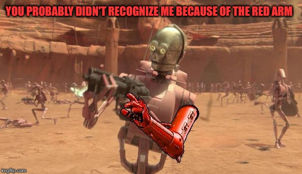 Unrecognizable  | YOU PROBABLY DIDN'T RECOGNIZE ME BECAUSE OF THE RED ARM | image tagged in star wars,c3po,c3p0,droids,battle droid,star wars rogue one | made w/ Imgflip meme maker