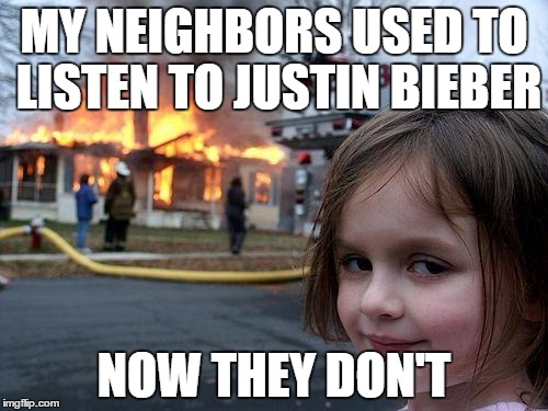 Disaster Girl Meme | MY NEIGHBORS USED TO LISTEN TO JUSTIN BIEBER NOW THEY DON'T | image tagged in memes,disaster girl | made w/ Imgflip meme maker