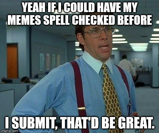 Spel chek | YEAH IF I COULD HAVE MY MEMES SPELL CHECKED BEFORE I SUBMIT, THAT'D BE GREAT. | image tagged in memes,that would be great,dork,who is she,spelling bee,the most interesting man in the world | made w/ Imgflip meme maker