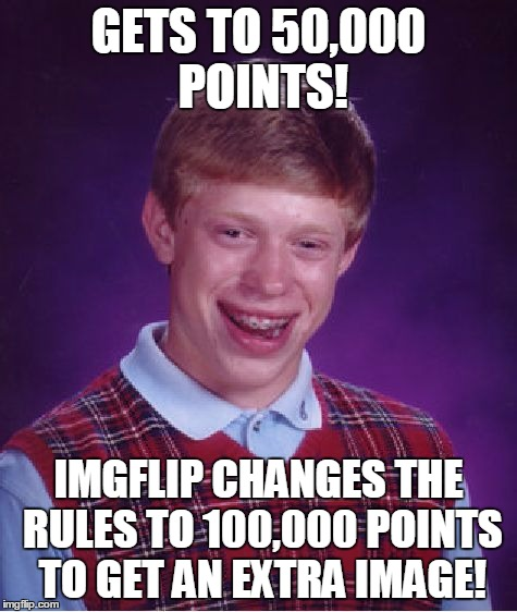 GETS TO 50,000 POINTS! IMGFLIP CHANGES THE RULES TO 100,000 POINTS TO GET AN EXTRA IMAGE! | image tagged in memes,bad luck brian | made w/ Imgflip meme maker