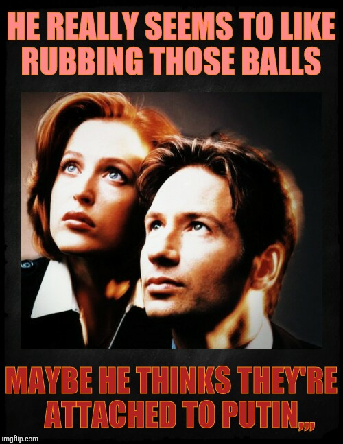 Mulder and Scully gaze to whatever,,, | HE REALLY SEEMS TO LIKE  RUBBING THOSE BALLS MAYBE HE THINKS THEY'RE   ATTACHED TO PUTIN,,, | image tagged in mulder and scully gaze to whatever | made w/ Imgflip meme maker