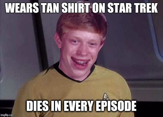 This kid just can't win! | WEARS TAN SHIRT ON STAR TREK DIES IN EVERY EPISODE | image tagged in star trek brian | made w/ Imgflip meme maker