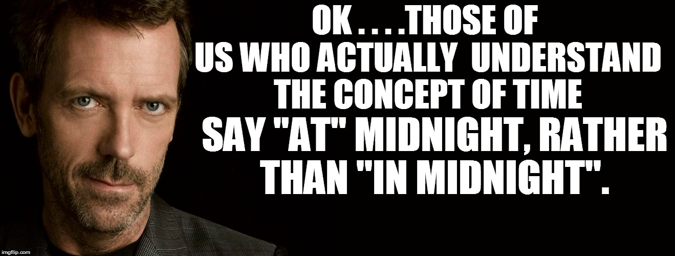 "OK . . . .THOSE OF US WHO ACTUALLY  UNDERSTAND THE CONCEPT OF TIME SAY ""AT"" MIDNIGHT, RATHER THAN ''IN MIDNIGHT''. 
