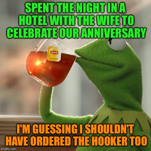 But Thats None Of My Business Meme | SPENT THE NIGHT IN A HOTEL WITH THE WIFE TO CELEBRATE OUR ANNIVERSARY I'M GUESSING I SHOULDN'T HAVE ORDERED THE HOOKER TOO | image tagged in memes,but thats none of my business,kermit the frog | made w/ Imgflip meme maker