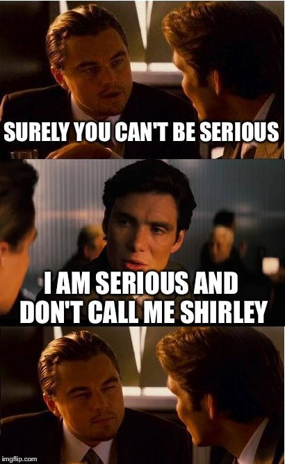 Movie one liner week - a jeffnethercot event. May 22-28. | SURELY YOU CAN'T BE SERIOUS I AM SERIOUS AND DON'T CALL ME SHIRLEY | image tagged in memes,inception,jeffnethercot,movie one liner week,may 22-28 | made w/ Imgflip meme maker