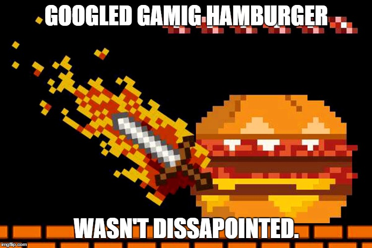 This is epic | GOOGLED GAMIG HAMBURGER WASN'T DISSAPOINTED. | image tagged in hamburger,gaming,epic | made w/ Imgflip meme maker