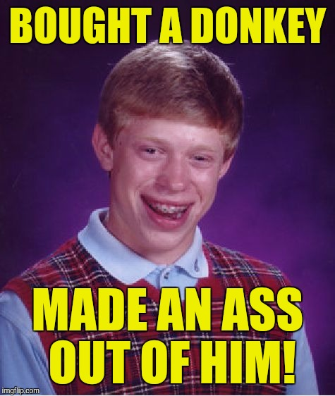 Bad Luck Brian Meme | BOUGHT A DONKEY MADE AN ASS OUT OF HIM! | image tagged in memes,bad luck brian | made w/ Imgflip meme maker