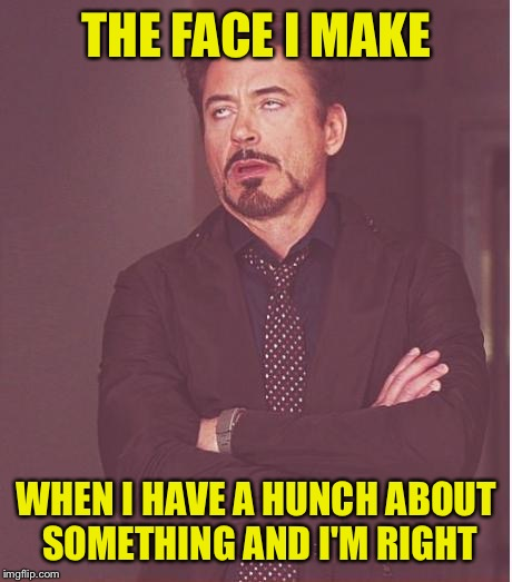 Face You Make Robert Downey Jr Meme | THE FACE I MAKE WHEN I HAVE A HUNCH ABOUT SOMETHING AND I'M RIGHT | image tagged in memes,face you make robert downey jr | made w/ Imgflip meme maker