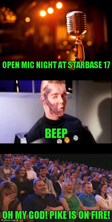 Hope this goes better than my Funny Bones special | OPEN MIC NIGHT AT STARBASE 17 OH MY GOD! PIKE IS ON FIRE! BEEP | image tagged in star trek,stupid humor | made w/ Imgflip meme maker