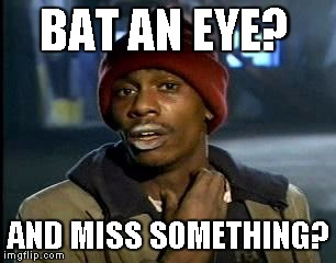 Y'all Got Any More Of That Meme | BAT AN EYE? AND MISS SOMETHING? | image tagged in memes,yall got any more of | made w/ Imgflip meme maker