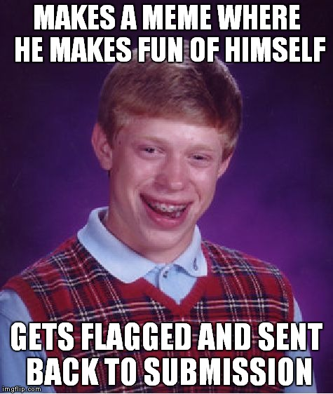 So.. that just happened... | MAKES A MEME WHERE HE MAKES FUN OF HIMSELF GETS FLAGGED AND SENT BACK TO SUBMISSION | image tagged in memes,bad luck brian | made w/ Imgflip meme maker