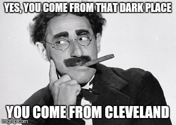 YES, YOU COME FROM THAT DARK PLACE YOU COME FROM CLEVELAND | made w/ Imgflip meme maker