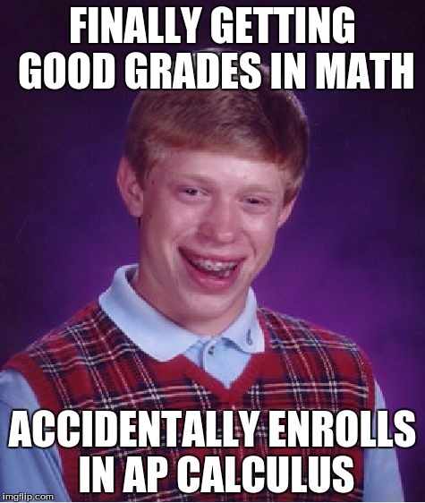 Advanced Placment |  FINALLY GETTING GOOD GRADES IN MATH; ACCIDENTALLY ENROLLS IN AP CALCULUS | image tagged in memes,bad luck brian,math,ap,school | made w/ Imgflip meme maker