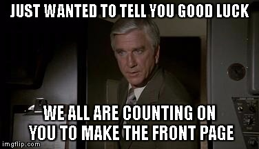 Airplane | JUST WANTED TO TELL YOU GOOD LUCK WE ALL ARE COUNTING ON YOU TO MAKE THE FRONT PAGE | image tagged in airplane | made w/ Imgflip meme maker