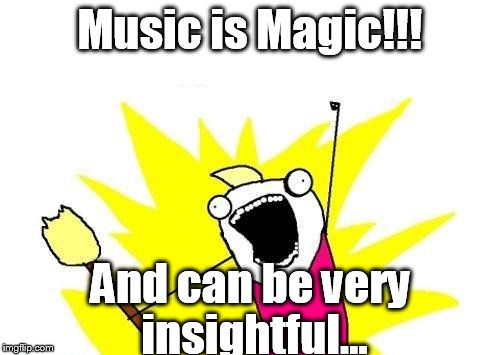X All The Y Meme | Music is Magic!!! And can be very insightful... | image tagged in memes,x all the y | made w/ Imgflip meme maker