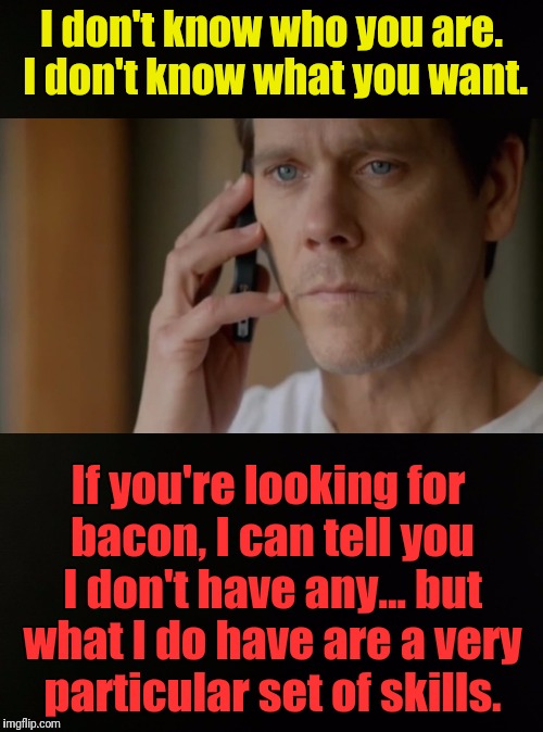 Six Degrees of Bacon Week | I don't know who you are. I don't know what you want. If you're looking for bacon, I can tell you I don't have any... but what I do have are | image tagged in memes,bacon week,iwanttobebaconcom,liam neeson taken,free association,six degrees of kevin bacon | made w/ Imgflip meme maker