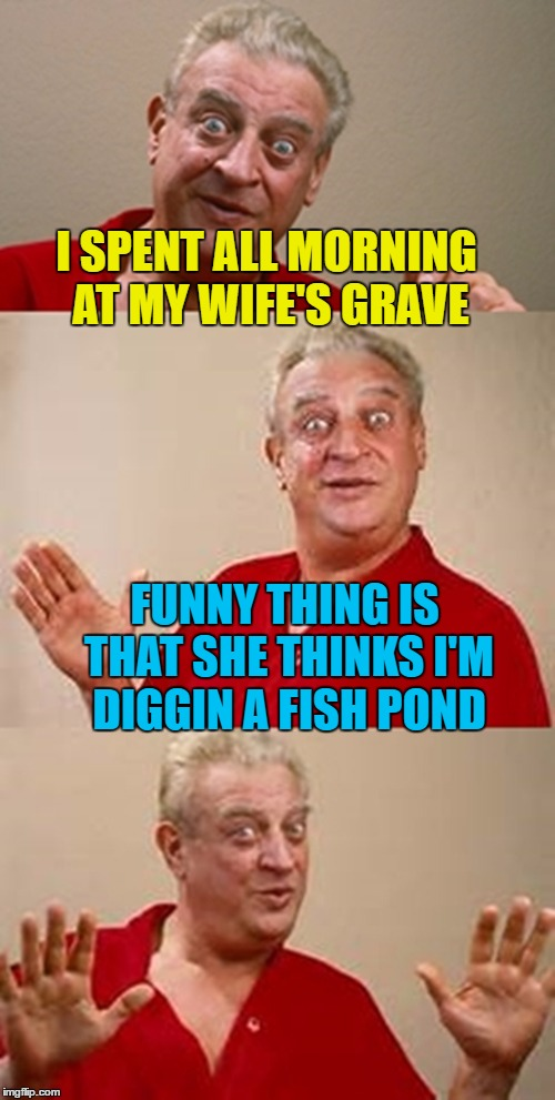 Gravedigger Rodney |  I SPENT ALL MORNING AT MY WIFE'S GRAVE; FUNNY THING IS THAT SHE THINKS I'M DIGGIN A FISH POND | image tagged in memes,bad pun dangerfield,grave digger,ponds,tombstone | made w/ Imgflip meme maker