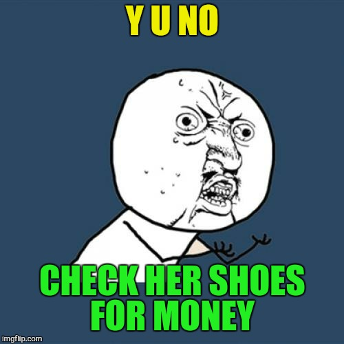 Y U No Meme | Y U NO CHECK HER SHOES FOR MONEY | image tagged in memes,y u no | made w/ Imgflip meme maker